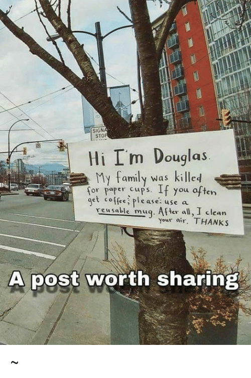 Family, Coffee, and Sto: SIGN  STO  Hi I'm Douglas  My family was killed  for paper cups. If you often  get coffee please: use a  xeusable mug. After all, I clean  your air. THANKS  A post worth sharing :~
