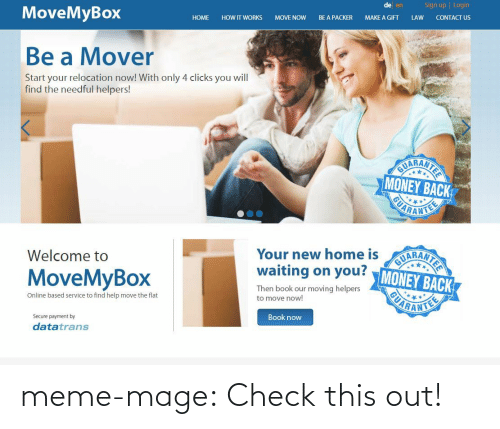 Mover: Sign up | Login  de en  CONTACT US  MoveMyBox  LAW  MAKE A GIFT  BE A PACKER  MOVE NOW  HOW IT WORKS  НОМE  Be a Mover  Start your relocation now! With only 4 clicks you will  find the needful helpers!  AUARANTER  MONEY BACK  ARANTEE  AIARANTER  waiting on you? MONEY BACK  UARANTE  Your new home is  Welcome to  MoveMyBox  Then book our moving helpers  to move now!  Online based service to find help move the flat  Book now  Secure payment by  datatrans meme-mage:    Check this out!