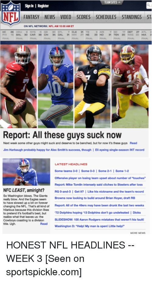 """Jim Harbaugh: Signh I Register  NFL  FANTASY NEWS VIDEO SCORES SCHEDULES STANDINGS ST  ON NFL NETWORK: NFL AM 10:00 AMET  Report: All these guys suck now  Next week some other guys might suck and deserve to be benched, but for now it's these guys Read  Jim Harbaugh probably happy for Alex Smith's success, though I Eli eyeing single-season INT record  LATEST HEADLINES  Some teams 3-0 Some 0-3 I Some 2-1  l Some 1-2  Offensive player on losing team upset about number of touches  Report Mike Tomlin intensely said cliches to Steelers after loss  NFCLEAST, amiright?  RG 0-and-3 I Get it? I Like his nickname and the team's record  So Washington blows. The Giants  Browns now looking to build around Brian Hoyer, draft RB  really blow. And the Eagles seem  to have slowed up a bit on forever  changing the NFL That's all kind of  Report All of the 49ers may have been drunk the last two weeks  hilarious because this division likes  to pretend it's football's best, but  72 Dolphins hoping 13  Dolphins don't go undefeated I Dicks  realize what that leaves us: the  SLIDESHOW: 100 Aaron Rodgers mistakes that weren't his fault!  Cowboys coasting to a division  title. Ugh.  Washington D: """"Help! My man is open! Little helpP HONEST NFL HEADLINES -- WEEK 3  [Seen on sportspickle.com]"""