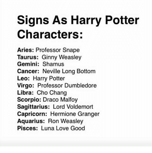 Choed: Signs As Harry Potter  Characters:  Aries: Professor Snape  Taurus: Ginny Weasley  Gemini: Shamus  Cancer: Neville Long Bottom  Leo: Harry Potter  Virgo: Professor Dumbledore  Libra: Cho Chang  Scorpio: Draco Malfoy  Sagittarius: Lord Voldemort  Capricorn: Hermione Granger  Aquarius: Ron Weasley  Pisces: Luna Love Good