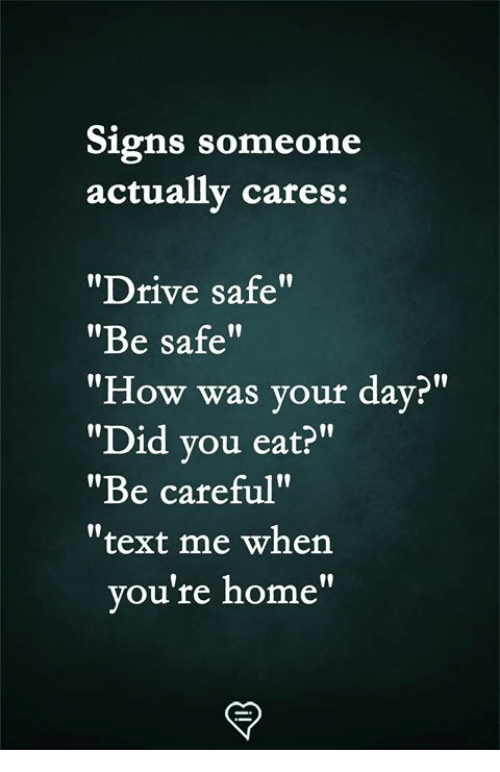 """Drive Safe: Signs someone  actually cares:  """"Drive safe""""  """"Be safe""""  """"How was your day?""""  """"Did vou eat?""""  """"Be careful""""  """"text me when  l0  ou're home"""""""
