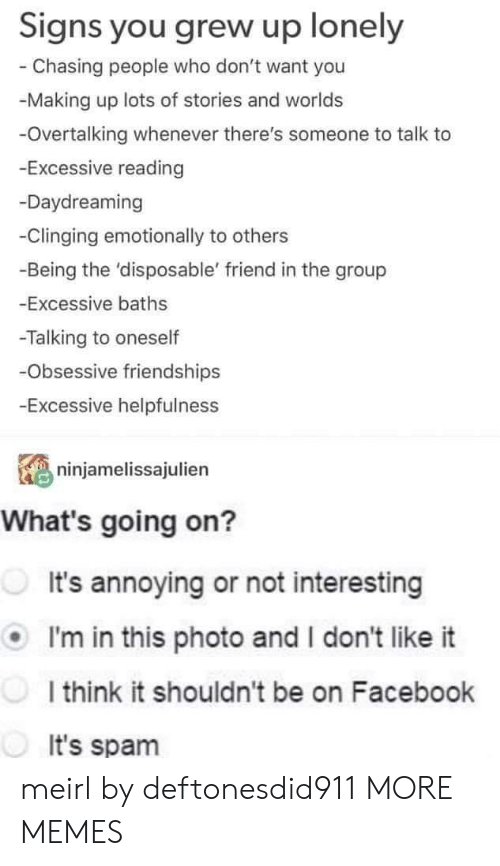 Dank, Facebook, and Memes: Signs you grew up lonely  Chasing people who don't want you  -Making up lots of stories and worlds  -Overtalking whenever there's someone to talk to  -Excessive reading  -Daydreaming  -Clinging emotionally to others  -Being the 'disposable' friend in the group  -Excessive baths  -Talking to oneself  Obsessive friendships  Excessive helpfulness  ninjamelissajulien  What's going on?  It's annoying or not interesting  I'm in this photo and I don't like it  I think it shouldn't be on Facebook  It's spam meirl by deftonesdid911 MORE MEMES