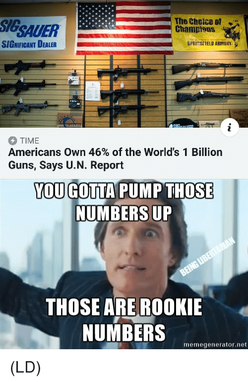 Guns, Memes, and Time: SIGSAUER  The Choice ot  Champions  SIGNIFICANT DEALER  SPRINGFIELD ARMORY  TIME  Americans own 46% of the World's 1 Billion  Guns, Says U.N. Report  YOU GOTTA PUMP THOSE  NUMBERS UP  THOSE ARE ROOKIE  NUMBERS  memegenerator.net (LD)