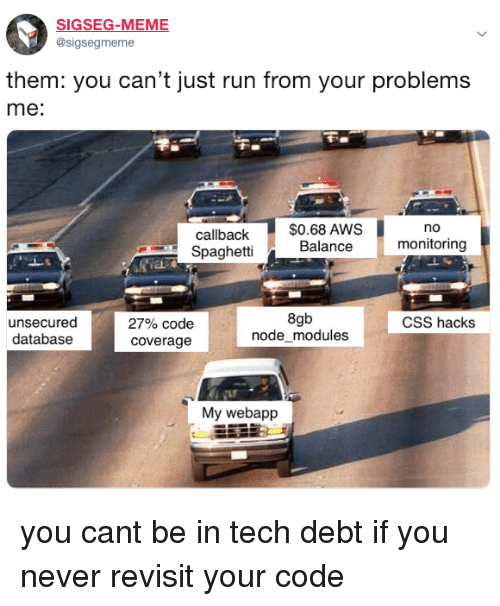 Meme, Run, and Spaghetti: SIGSEG-MEME  @sigsegmeme  them: you can't just run from your problems  me:  $0.68 AWS  Balance  no  callback  Spaghetti  monitoring  unsecured  databasee  8gb  nodemodules  CSS hacks  27% code  coverage  My webapp you cant be in tech debt if you never revisit your code