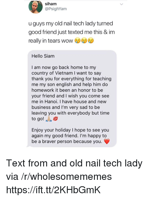 Siam: siham  @PsighYam  uguys my old nail tech lady turned  good friend just texted me this & im  really in tears wow  Hello Siam  I am now go back home to my  country of Vietnam I want to say  thank you for everything for teaching  me my son english and help him do  homework it been an honor to be  your friend and I wish you come see  me in Hanoi. I have house and new  business and I'm very sad to be  leaving you with everybody but time  to go! A  Enjoy your holiday I hope to see you  again my good friend. I'm happy to  be a braver person because you Text from and old nail tech lady via /r/wholesomememes https://ift.tt/2KHbGmK