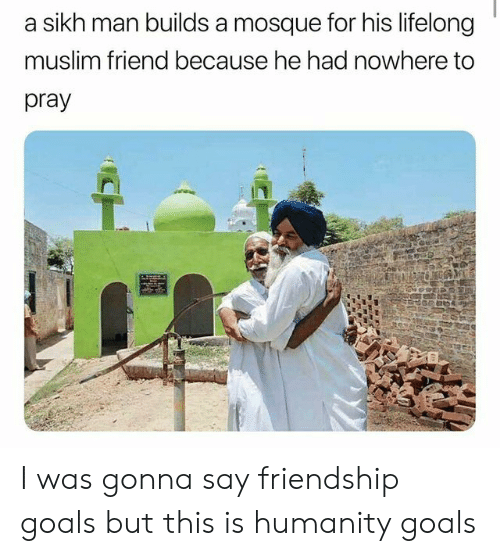 Goals, Muslim, and Sikh: sikh man builds a mosque for his lifelong  muslim friend because he had nowhere to  pray  CH I was gonna say friendship goals but this is humanity goals