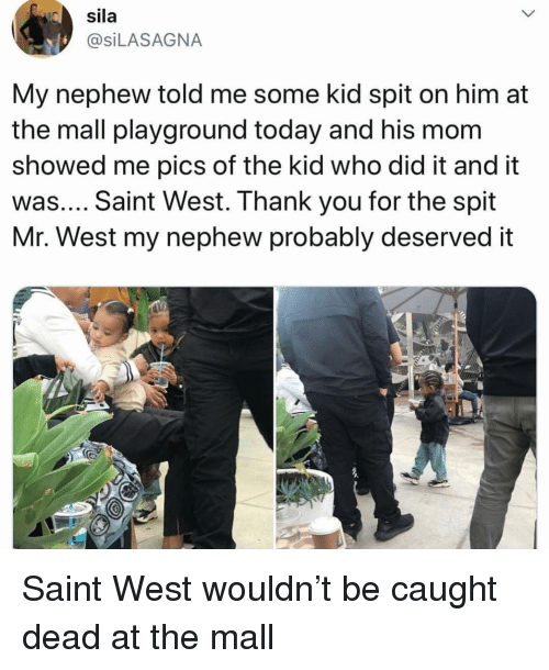 Playground: sila  @SiLASAGNA  My nephew told me some kid spit on him at  the mall playground today and his mom  showed me pics of the kid who did it and it  was.... Saint West. Thank you for the spit  Mr. West my nephew probably deserved it Saint West wouldn't be caught dead at the mall