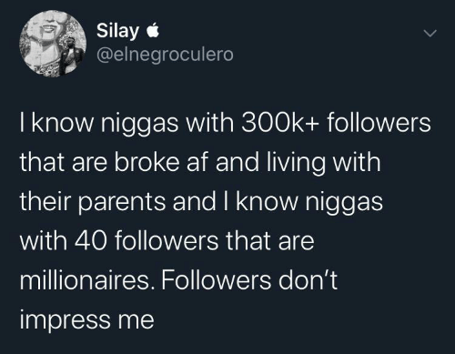 Broke AF: Silay e  @elnegroculero  I know niggas with 300k+ followers  that are broke af and living with  their parents and I know niggas  with 40 followers that are  millionaires. Followers don't  impress me
