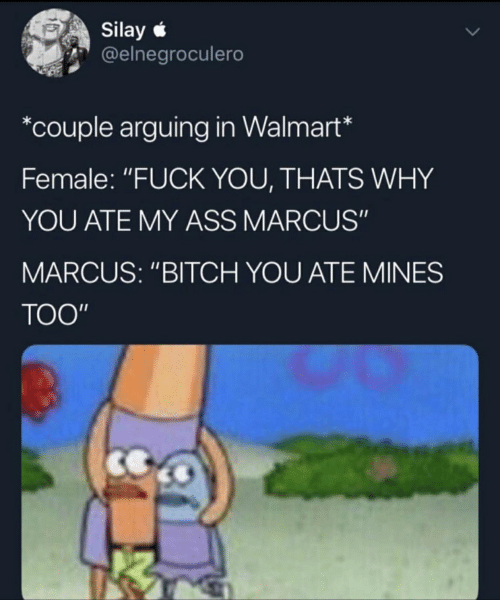 "Fuck You Thats Why: Silay *  @elnegroculero  *couple arguing in Walmart*  Female: ""FUCK YOU, THATS WHY  YOU ATE MY ASS MARCUS""  MARCUS: ""BITCH YOU ATE MINES  TOO"""