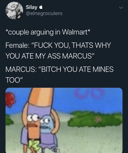 "Walmart, Why, and You: Silay  @elnegroculero  *couple arguing in Walmart*  Female: ""FUCK YOU, THATS WHY  YOU ATE MY ASS MARCUS""  MARCUS: ""BITCH YOU ATE MINES  TOO"""
