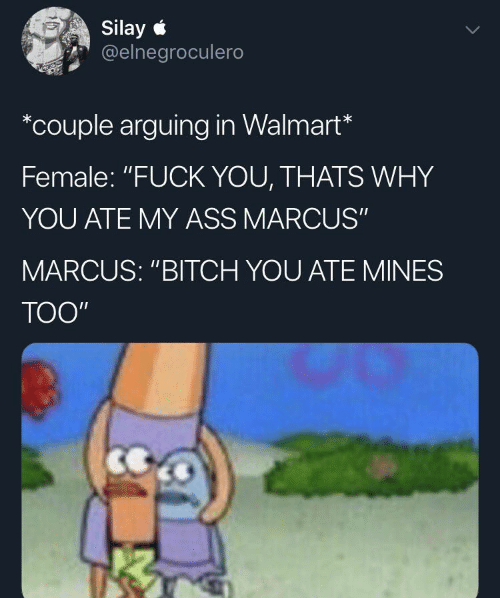 "Fuck You Thats Why: Silay  @elnegroculero  *couple arguing in Walmart*  Female: ""FUCK YOU, THATS WHY  YOU ATE MY ASS MARCUS""  MARCUS: ""BITCH YOU ATE MINES  ТОO"""