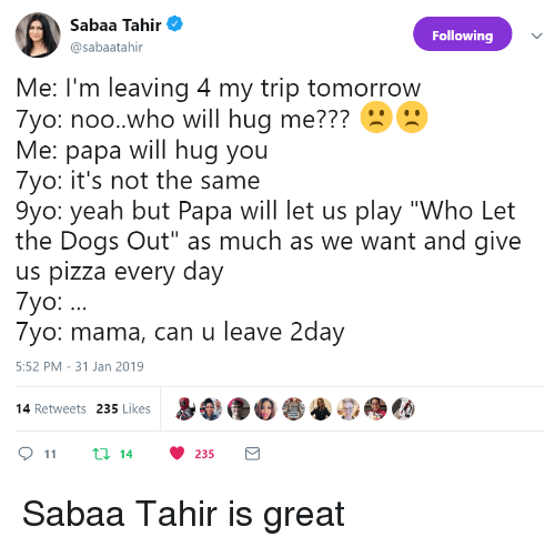 """Dogs, Pizza, and Who Let the Dogs Out: silen Ten  Sabaa Tahir  @sabaatahir  Following  Me: I'm leaving 4 my trip tomorrow  7yo: noo.who will hug me???  Me: papa will hug you  7yo: it's not the same  9yo: yeah but Papa will let us play """"Who Let  the Dogs Out"""" as much as we want and give  us pizza every day  7yo:.  7yo: mama, can u leave 2day  5:52 PM-31 Jan 2019  p  尝@do  14 Retweets 235 Likes  11 t: 14 235 Sabaa Tahir is great"""