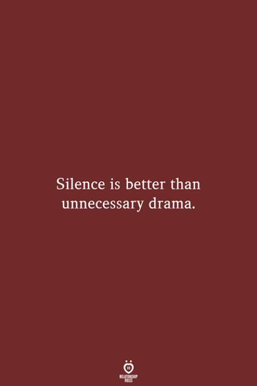 drama: Silence is better than  unnecessary drama.  RELATIONSHIP  LES