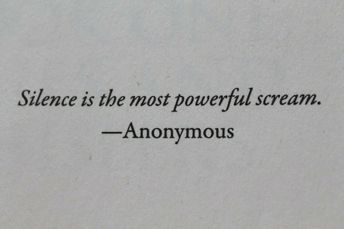 Scream, Anonymous, and Powerful: Silence is the most powerful scream.  Anonymous