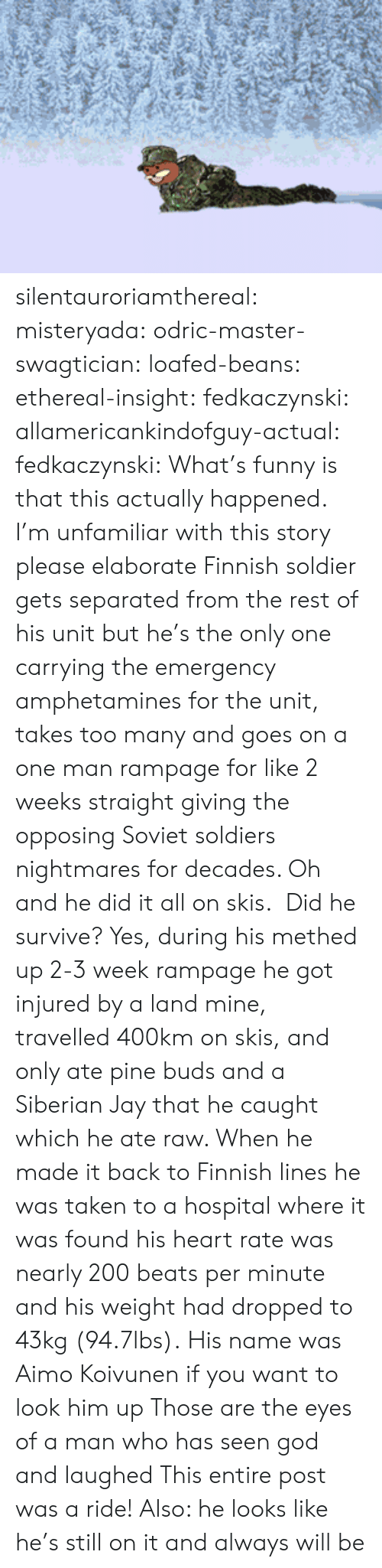 His Name Was: silentauroriamthereal:  misteryada:  odric-master-swagtician:  loafed-beans:  ethereal-insight:  fedkaczynski:  allamericankindofguy-actual:  fedkaczynski:  What's funny is that this actually happened.   I'm unfamiliar with this story please elaborate   Finnish soldier gets separated from the rest of his unit but he's the only one carrying the emergency amphetamines for the unit, takes too many and goes on a one man rampage for like 2 weeks straight giving the opposing Soviet soldiers nightmares for decades. Oh and he did it all on skis.    Did he survive?  Yes, during his methed up 2-3 week rampage he got injured by a land mine, travelled 400km on skis, and only ate pine buds and a Siberian Jay that he caught which he ate raw. When he made it back to Finnish lines he was taken to a hospital where it was found his heart rate was nearly 200 beats per minute and his weight had dropped to 43kg (94.7lbs).  His name was Aimo Koivunen if you want to look him up  Those are the eyes of a man who has seen god and laughed   This entire post was a ride! Also: he looks like he's still on it and always will be