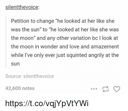 "Squinting: silentthevoice:  Petition to change ""he looked at her like she  was the sun"" to ""he looked at her like she was  the moon"" and any other variation bc l look at  the moon in wonder and love and amazement  while I've only ever just squinted angrily at the  Sun  Source: silentthevoice  42,600 notes https://t.co/vqjYpVtYWi"