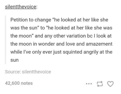 "Squinting: silentthevojce.  Petition to change ""he looked at her like she  was the sun"" to ""he looked at her like she was  the moon"" and any other variation bc l look at  the moon in wonder and love and amazement  while I've only ever just squinted angrily at the  Sun  Source: silentthevoice  42,600 notes"