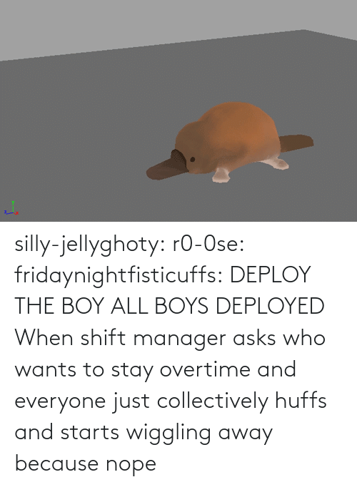 Asks: silly-jellyghoty: r0-0se:  fridaynightfisticuffs: DEPLOY THE BOY   ALL BOYS DEPLOYED    When shift manager asks who wants to stay overtime and everyone just collectively huffs and starts wiggling away because nope