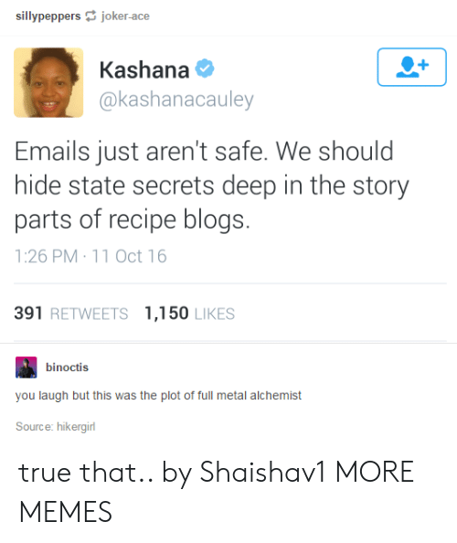 Dank, Memes, and Target: sillypeppersjoker-ace  Kashana  @kashanacauley  Emails just aren't safe. We should  hide state secrets deep in the story  parts of recipe blogs.  1:26 PM 11 Oct 16  391 RETWEETS 1,150 LIKES  binoctis  you laugh but this was the plot of full metal alchemist  Source: hikergirl true that.. by Shaishav1 MORE MEMES