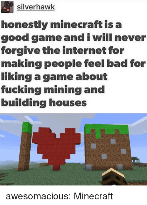 good game: silverhawk  honestly minecraft is a  good game and i will never  forgive the internet for  making people feel bad for  liking a game about  fucking mining and  building houses awesomacious:  Minecraft