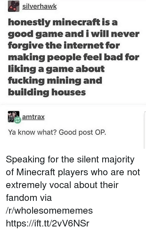Bad, Fucking, and Internet: silverhawk  honestly minecraft is a  good gameand i will never  forgive the internet for  making people feel bad for  liking a game about  fucking mining and  building houses  amtrax  Ya know what? Good post OP. Speaking for the silent majority of Minecraft players who are not extremely vocal about their fandom via /r/wholesomememes https://ift.tt/2vV6NSr