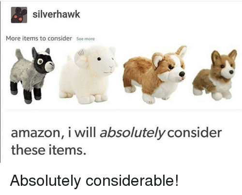 Amazon, Will, and More: silverhawk  More items to consider See more  0  amazon, i will absolutely consider  these items. Absolutely considerable!