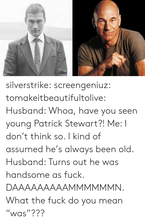 "Tumblr, Blog, and Fuck: silverstrike:  screengeniuz:  tomakeitbeautifultolive:   Husband: Whoa, have you seen young Patrick Stewart?! Me: I don't think so. I kind of assumed he's always been old. Husband: Turns out he was handsome as fuck.   DAAAAAAAAAMMMMMMN.   What the fuck do you mean ""was""???"