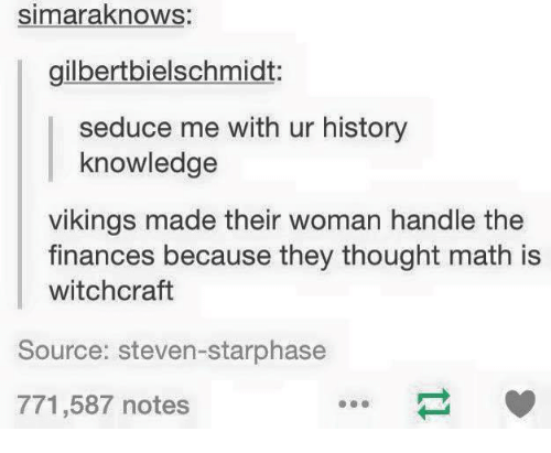 Seduc: simaraknows:  gilbertbielschmidt:  seduce me with ur history  knowledge  vikings made their woman handle the  finances because they thought math is  witchcraft  Source: steven-starphase  771,587 notes