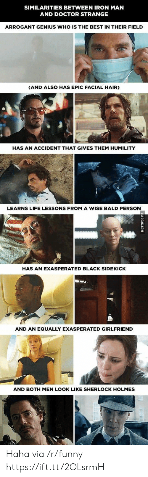 holmes: SIMILARITIES BETWEEN IRON MAN  AND DOCTOR STRANGE  ARROGANT GENIUS WHO IS THE BEST IN THEIR FIELD  (AND ALSO HAS EPIC FACIAL HAIR)  HAS AN ACCIDENT THAT GIVES THEM HUMILITY  LEARNS LIFE LESSONS FROM A WISE BALD PERSON  HAS AN EXASPERATED BLACK SIDEKICK  AND AN EQUALLY EXASPERATED GIRLFRIEND  AND BOTH MEN LOOK LIKE SHERLOCK HOLMES Haha via /r/funny https://ift.tt/2OLsrmH
