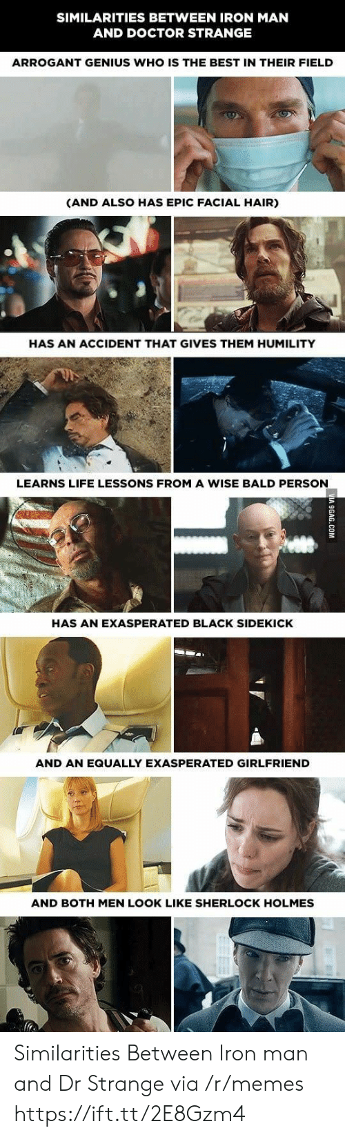 holmes: SIMILARITIES BETWEEN IRON MAN  AND DOCTOR STRANGE  ARROGANT GENIUS WHO IS THE BEST IN THEIR FIELD  (AND ALSO HAS EPIC FACIAL HAIR)  HAS AN ACCIDENT THAT GIVES THEM HUMILITY  LEARNS LIFE LESSONS FROM A WISE BALD PERSON  HAS AN EXASPERATED BLACK SIDEKICK  AND AN EQUALLY EXASPERATED GIRLFRIEND  AND BOTH MEN LOOK LIKE SHERLOCK HOLMES Similarities Between Iron man and Dr Strange via /r/memes https://ift.tt/2E8Gzm4