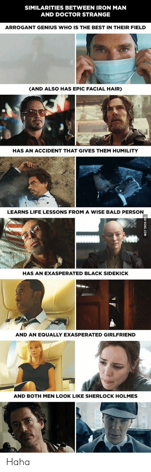 holmes: SIMILARITIES BETWEEN IRON MAN  AND DOCTOR STRANGE  ARROGANT GENIUS WHO IS THE BEST IN THEIR FIELD  (AND ALSO HAS EPIC FACIAL HAIR)  HAS AN ACCIDENT THAT GIVES THEM HUMILITY  LEARNS LIFE LESSONS FROM A WISE BALD PERSON  HAS AN EXASPERATED BLACK SIDEKICK  AND AN EQUALLY EXASPERATED GIRLFRIEND  AND BOTH MEN LOOK LIKE SHERLOCK HOLMES Haha