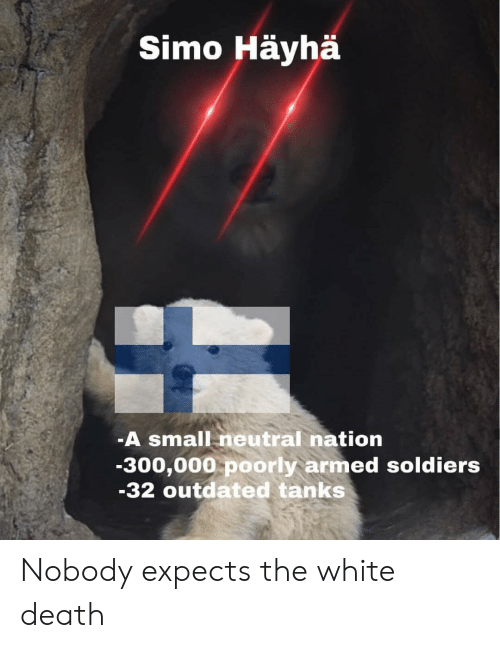neutral: Simo Häyhä  -A small neutral nation  -300,000 poorly armed soldiers  -32 outdated tanks Nobody expects the white death
