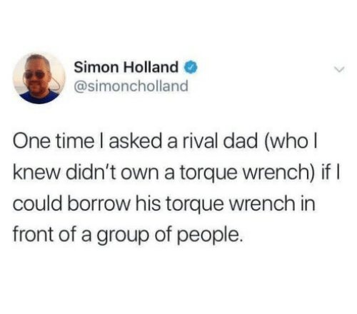 borrow: Simon Holland O  @simoncholland  One time l asked a rival dad (who l  knew didn't own a torque wrench) if I  could borrow his torque wrench in  front of a group of people.