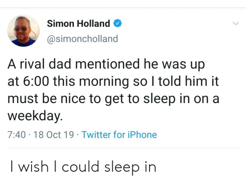 Simon: Simon Holland  @simoncholland  A rival dad mentioned he was up  at 6:00 this morning so I told him it  must be nice to get to sleep in on a  weekday.  7:40 18 Oct 19 Twitter for iPhone I wish I could sleep in