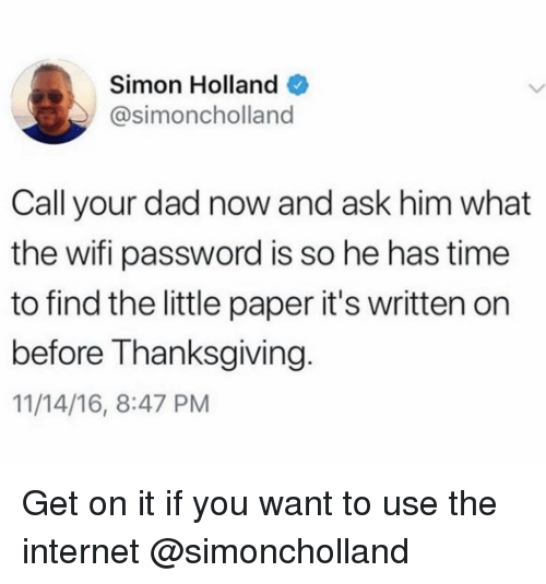 Dad, Internet, and Thanksgiving: Simon Holland  @simoncholland  Call your dad now and ask him what  the wifi password is so he has time  to find the little paper it's written on  before Thanksgiving  11/14/16, 8:47 PM Get on it if you want to use the internet @simoncholland
