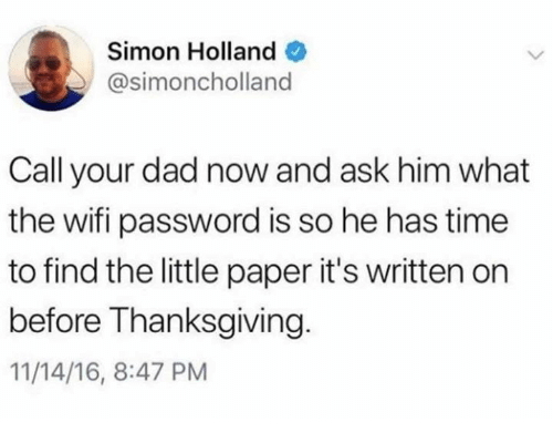 Dad, Dank, and Thanksgiving: Simon Holland  @simoncholland  Call your dad now and ask him what  the wifi password is so he has time  to find the little paper it's written on  before Thanksgiving  11/14/16, 8:47 PM