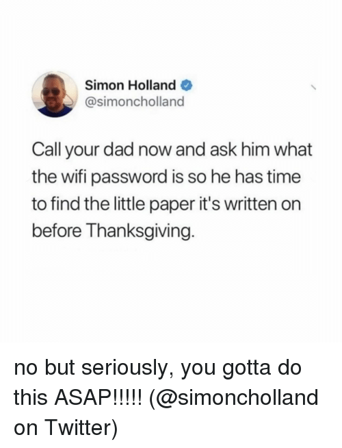 Dad, Memes, and Thanksgiving: Simon Holland  @simoncholland  Call your dad now and ask him what  the wifi password is so he has time  to find the little paper it's written on  before Thanksgiving. no but seriously, you gotta do this ASAP!!!!! (@simoncholland on Twitter)