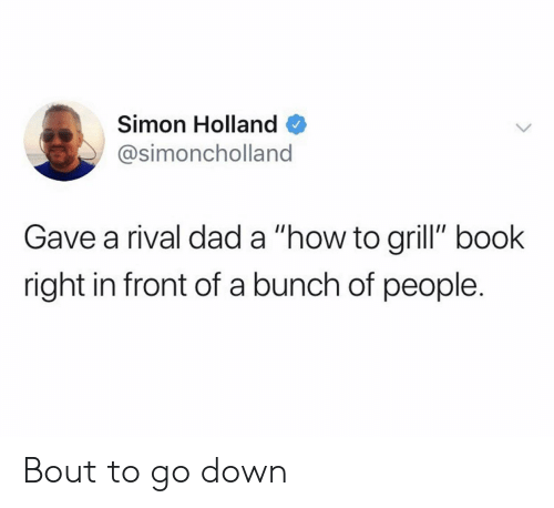 "Rival: Simon Holland  @simoncholland  Gave a rival dad a ""how to grill"" book  right in front of a bunch of people. Bout to go down"