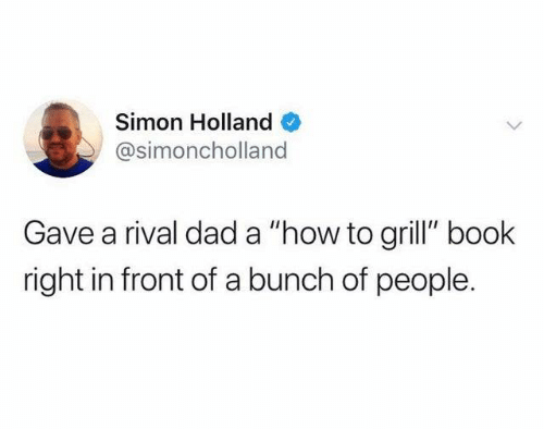 "Rival: Simon Holland  @simoncholland  Gave a rival dad a ""how to grill"" book  right in front of a bunch of people."