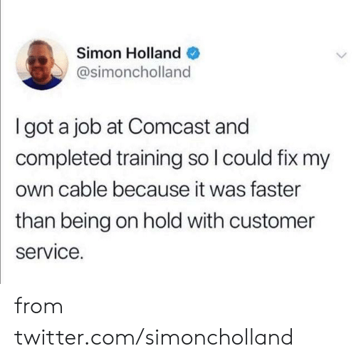 Dank, Twitter, and Comcast: Simon Holland  @simoncholland  I got a job at Comcast and  completed training so I could fix my  own cable because it was faster  than being on hold with customer  service. from twitter.com/simoncholland