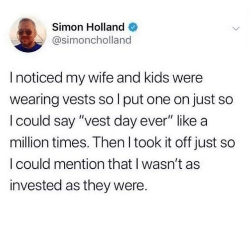 "wife-and-kids: Simon Holland  @simoncholland  I noticed my wife and kids were  wearing vests so l put one on just so  I could say ""vest day ever"" like a  million times. Then I took it off just so  I could mention that I wasn't as  invested as they were."