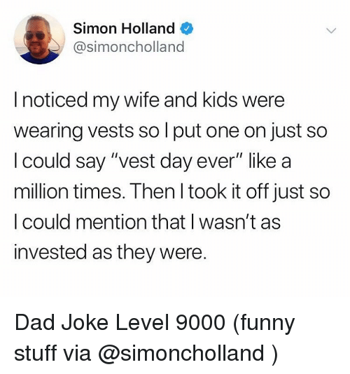 "wife-and-kids: Simon Holland  @simoncholland  I noticed my wife and kids were  wearing vests so l put one on just so  l could say ""vest day ever"" like a  million times. Then l took it off just so  I could mention that I wasn't as  invested as they were. Dad Joke Level 9000 (funny stuff via @simoncholland )"