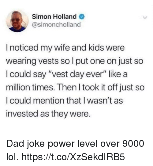 "wife-and-kids: Simon Holland  @simoncholland  I noticed my wife and kids were  wearing vests so l put one on just so  I could say ""vest day ever"" like a  million times. Then I took it off just so  I could mention that I wasn't as  invested as they were. Dad joke power level over 9000 lol. https://t.co/XzSekdIRB5"