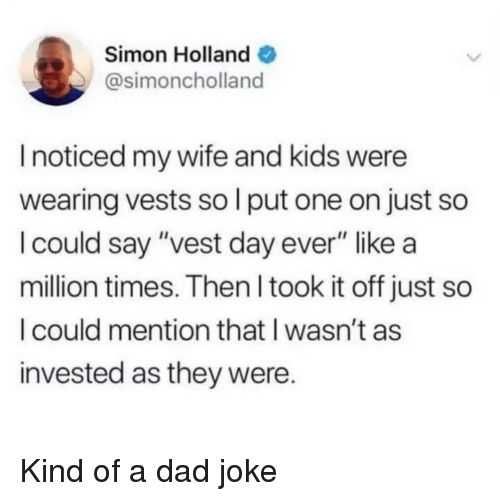"wife-and-kids: Simon Holland  @simoncholland  I noticed my wife and kids were  wearing vests so l put one on just so  I could say ""vest day ever"" like a  million times. Then l took it off just so  I could mention that I wasn't as  invested as they were. Kind of a dad joke"