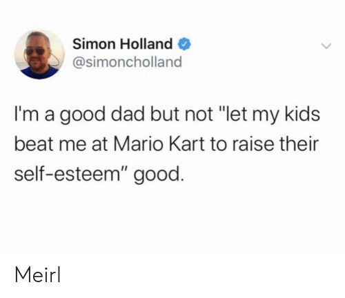 "beat me: Simon Holland  @simoncholland  I'm a good dad but not ""let my kids  beat me at Mario Kart to raise their  self-esteem"" good. Meirl"