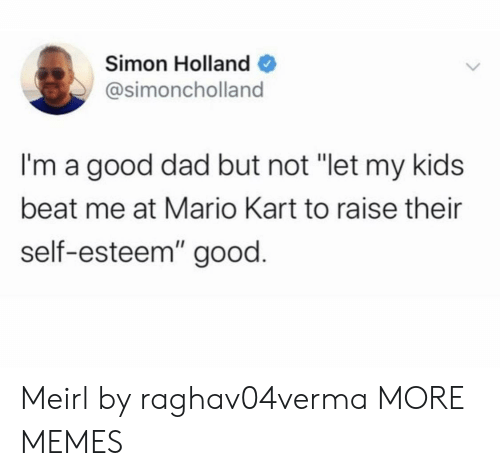 "beat me: Simon Holland  @simoncholland  I'm a good dad but not ""let my kids  beat me at Mario Kart to raise their  self-esteem"" good. Meirl by raghav04verma MORE MEMES"