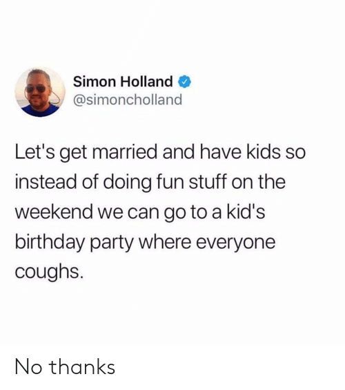 Have Kids: Simon Holland  @simoncholland  Let's get married and have kids so  instead of doing fun stuff on the  weekend we can go to a kid's  birthday party where everyone  coughs. No thanks