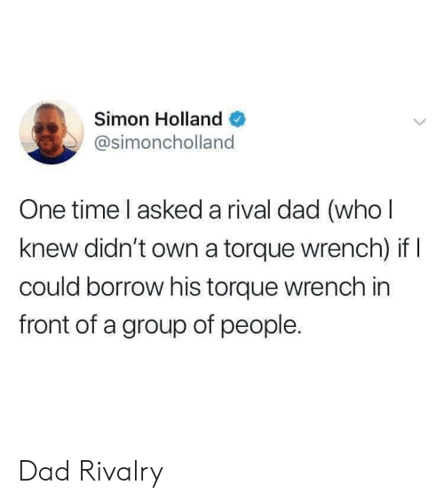 Dad, Time, and Borrow: Simon Holland  @simoncholland  One time l asked a rival dad (who l  knew didn't own a torque wrench) if  could borrow his torque wrench in  front of a group of people. Dad Rivalry