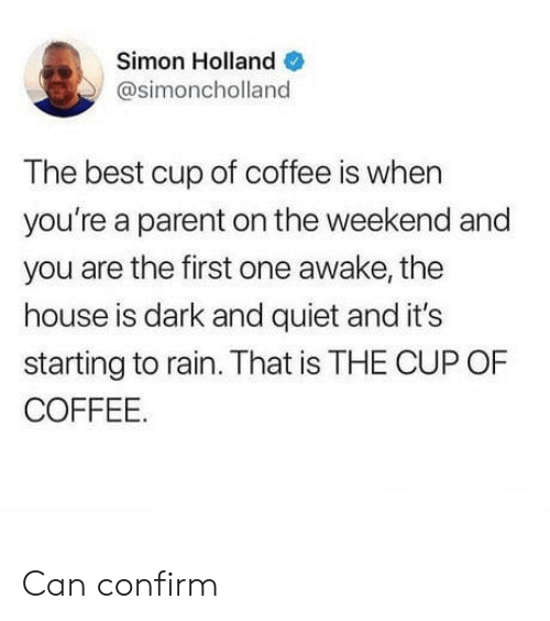 And You Are: Simon Holland  @simoncholland  The best cup of coffee is when  you're a parent on the weekend and  you are the first one awake, the  house is dark and quiet and it's  starting to rain. That is THE CUP OF  COFFEE. Can confirm