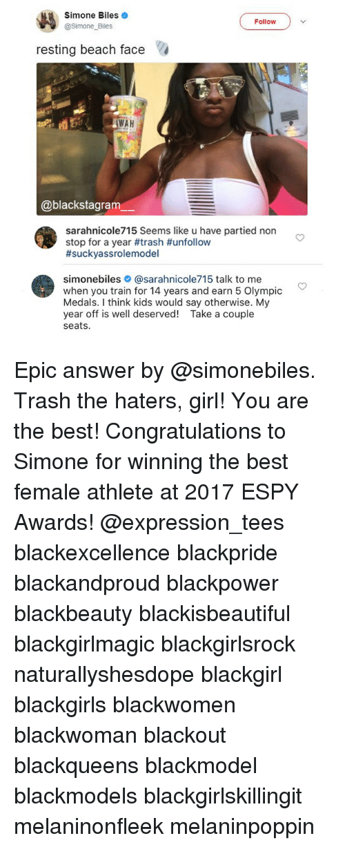 Blackgirlsrock: Simone Biles  @Simone Biles  Follow  resting beach face  WAH  @blackstagram  sarahnicole715 Seems like u have partied non  stop for a year #trash #unfollow  #sucKVa ss rolemodel  simonebiles # @sarahn.cole715 talk to me  when you train for 14 years and earn 5 Olympic  Medals. I think kids would say otherwise. My  year off is well deserved! Take a couple  seats Epic answer by @simonebiles. Trash the haters, girl! You are the best! Congratulations to Simone for winning the best female athlete at 2017 ESPY Awards! @expression_tees blackexcellence blackpride blackandproud blackpower blackbeauty blackisbeautiful blackgirlmagic blackgirlsrock naturallyshesdope blackgirl blackgirls blackwomen blackwoman blackout blackqueens blackmodel blackmodels blackgirlskillingit melaninonfleek melaninpoppin